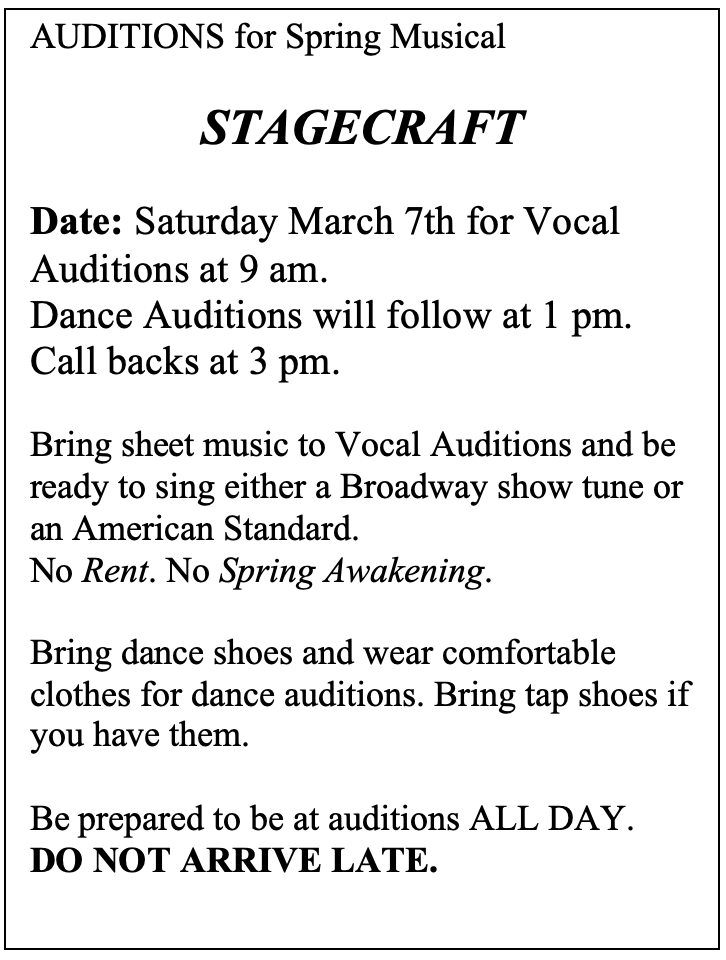 Text Box: AUDITIONS for Spring Musical  STAGECRAFT  Date: Saturday March 7th for Vocal Auditions at 9 am.  Dance Auditions will follow at 1 pm.  Call backs at 3 pm.   Bring sheet music to Vocal Auditions and be ready to sing either a Broadway show tune or an American Standard.  No Rent. No Spring Awakening.   Bring dance shoes and wear comfortable clothes for dance auditions. Bring tap shoes if you have them.   Be prepared to be at auditions ALL DAY.  DO NOT ARRIVE LATE.