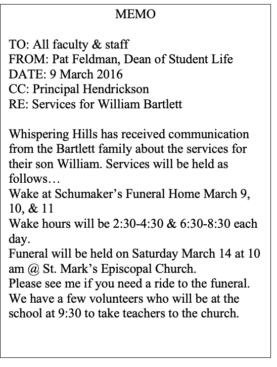 Text Box: MEMO  TO: All faculty & staff FROM: Pat Feldman, Dean of Student Life DATE: 9 March 2016 CC: Principal Hendrickson RE: Services for William Bartlett  Whispering Hills has received communication from the Bartlett family about the services for their son William. Services will be held as follows… Wake at Schumaker's Funeral Home March 9, 10, & 11 Wake hours will be 2:30-4:30 & 6:30-8:30 each day.  Funeral will be held on Saturday March 14 at 10 am @ St. Mark's Episcopal Church.  Please see me if you need a ride to the funeral. We have a few volunteers who will be at the school at 9:30 to take teachers to the church.