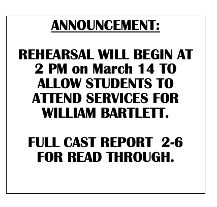 Text Box: ANNOUNCEMENT:  REHEARSAL WILL BEGIN AT 2 PM on March 14 TO ALLOW STUDENTS TO ATTEND SERVICES FOR WILLIAM BARTLETT.   FULL CAST REPORT  2-6 FOR READ THROUGH.