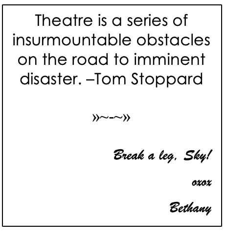 Text Box: Theatre is a series of insurmountable obstacles on the road to imminent disaster. –Tom Stoppard  »~-~»  Break a leg, Sky! oxox Bethany