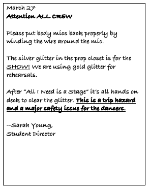 "Text Box: March 27 Attention ALL CREW  Please put body mics back properly by winding the wire around the mic.   The silver glitter in the prop closet is for the SHOW! We are using gold glitter for rehearsals.   After ""All I Need is a Stage"" it's all hands on deck to clear the glitter. This is a trip hazard and a major safety issue for the dancers.  --Sarah Young,  Student Director"
